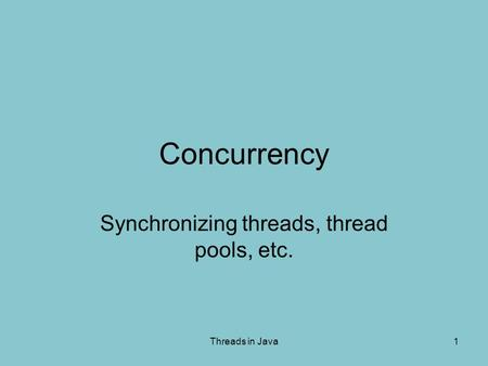 Threads in Java1 Concurrency Synchronizing threads, thread pools, etc.