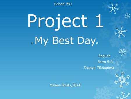 School №1 Project 1 « My Best Day » English Form 5 А Zhenya Tikhonova Yuriev-Polski,2014.
