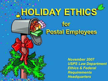HOLIDAY ETHICS for Postal Employees November 2007 USPS Law Department Ethics & Federal Requirements Headquarters.
