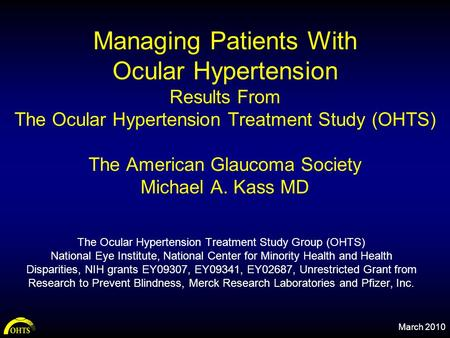 Managing Patients With Ocular Hypertension Results From The Ocular Hypertension Treatment Study (OHTS) The American Glaucoma Society Michael A. Kass MD.