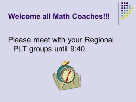 Welcome all Math Coaches!!! Please meet with your Regional PLT groups until 9:40.