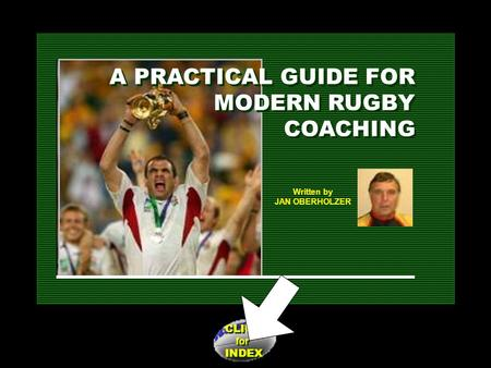 CLICK for INDEX CLICK for INDEX Written by JAN OBERHOLZER A PRACTICAL GUIDE FOR MODERN RUGBY COACHING A PRACTICAL GUIDE FOR MODERN RUGBY COACHING.
