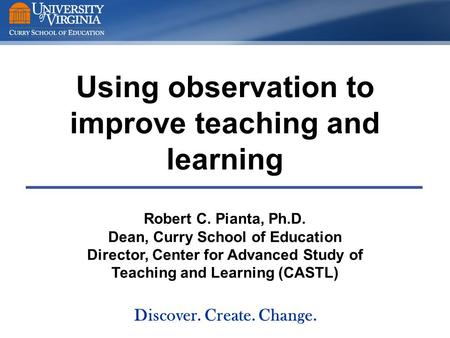 Using observation to improve teaching and learning Robert C. Pianta, Ph.D. Dean, Curry School of Education Director, Center for Advanced Study of Teaching.