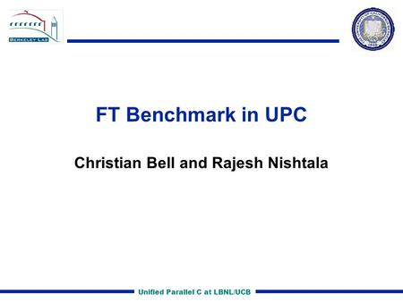 Unified Parallel C at LBNL/UCB FT Benchmark in UPC Christian Bell and Rajesh Nishtala.
