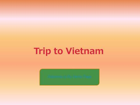 Trip to Vietnam Welcome to My Home Page. Main Page CuisineCulture Tourist & Customes Flowers Home.