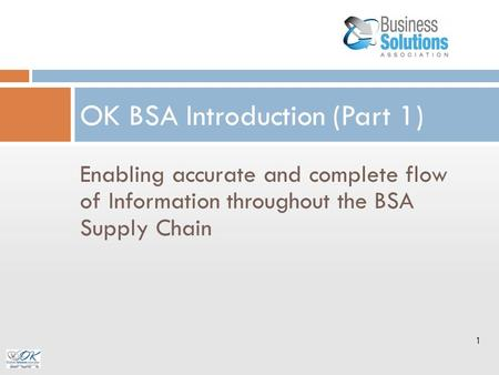 Enabling accurate and complete flow of Information throughout the BSA Supply Chain OK BSA Introduction (Part 1) 1.