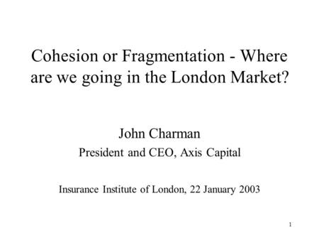 1 Cohesion or Fragmentation - Where are we going in the London Market? John Charman President and CEO, Axis Capital Insurance Institute of London, 22 January.