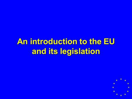An introduction to the EU and its legislation. Member States currently 15 –Austria- Ireland –Belgium- Luxembourg –Denmark- Netherlands –Finland- Portugal.