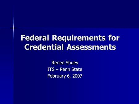 Federal Requirements for Credential Assessments Renee Shuey ITS – Penn State February 6, 2007.