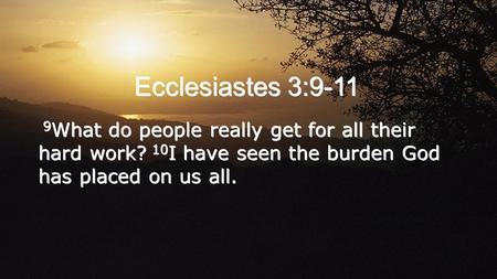 Ecclesiastes 3:9-11 9 What do people really get for all their hard work? 10 I have seen the burden God has placed on us all.