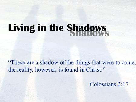 "Living in the Shadows ""These are a shadow of the things that were to come; the reality, however, is found in Christ."" Colossians 2:17."