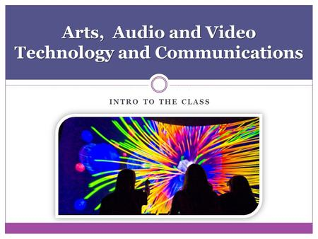INTRO TO THE CLASS Arts, Audio and Video Technology and Communications.