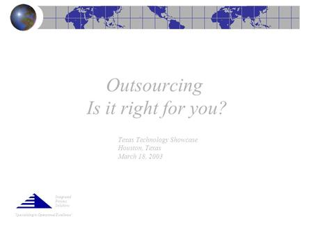 """Specializing in Operational Excellence"" Outsourcing Is it right for you? Texas Technology Showcase Houston, Texas March 18, 2003 Integrated Process Solutions."