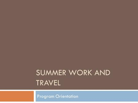 SUMMER WORK AND TRAVEL Program Orientation. Welcome Welcome to CENET: Cultural Exchange Network's Summer Work and Travel Program. I would like to take.