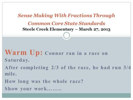 Warm Up: Connor ran in a race on Saturday. After completing 2/3 of the race, he had run 3/4 mile. How long was the whole race? Show your work…….. Sense.