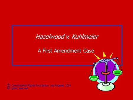 Hazelwood v. Kuhlmeier A First Amendment Case © Constitutional Rights Foundation, Los Angeles, 2002 All rights reserved.