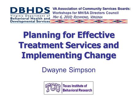 Planning for Effective Treatment Services and Implementing Change Dwayne Simpson VA Association of Community Services Boards: Workshops for MH/SA Directors.