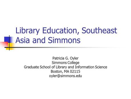 Library Education, Southeast Asia and Simmons Patricia G. Oyler Simmons College Graduate School of Library and Information Science Boston, MA 02115