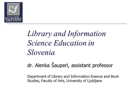 Library and Information Science Education in Slovenia dr. Alenka Šauperl, assistant professor Department of Library and Information Science and Book Studies,