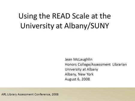 ARL Library Assessment Conference, 2008 Using the READ Scale at the University at Albany/SUNY Jean McLaughlin Honors College/Assessment Librarian University.
