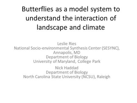 Butterflies as a model system to understand the interaction of landscape and climate Leslie Ries National Socio-environmental Synthesis Center (SESYNC),