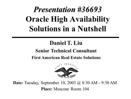 Presentation #36693 Presentation #36693 <strong>Oracle</strong> High Availability Solutions <strong>in</strong> a Nutshell Daniel T. Liu Senior Technical Consultant First American Real.
