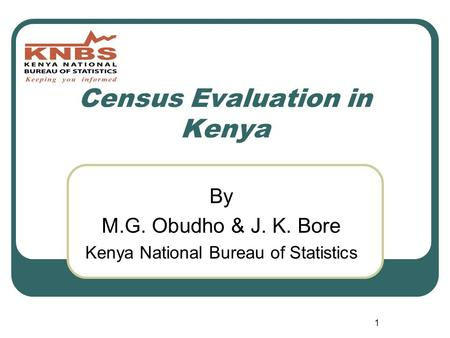 1 Census Evaluation in Kenya By M.G. Obudho & J. K. Bore Kenya National Bureau of Statistics.