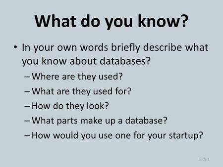 What do you know? In your own words briefly describe what you know about databases? – Where are they used? – What are they used for? – How do they look?