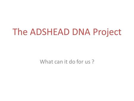 The ADSHEAD DNA Project What can it do for us ?. DNA Summary Some Issues Some Possible Targets Quick look at a bit of Technology.