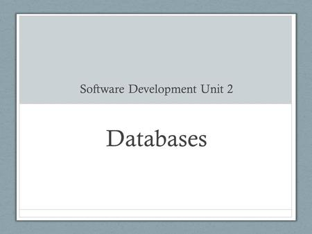 Software Development Unit 2 Databases What is a database? A collection of data organised in a manner that allows access, retrieval and use of that data.