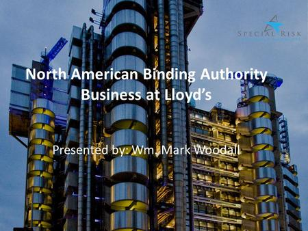 North American Binding Authority Business at Lloyd's Presented by: Wm. Mark Woodall.