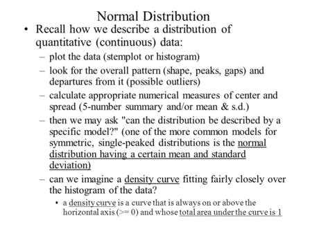 Normal Distribution Recall how we describe a distribution of quantitative (continuous) data: –plot the data (stemplot or histogram) –look for the overall.