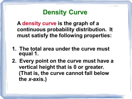 A density curve is the graph of a continuous probability distribution. It must satisfy the following properties: Density Curve 1. The total area under.
