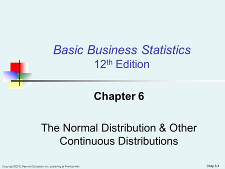 Copyright ©2012 Pearson Education, Inc. publishing as Prentice Hall Chap 6-1 Chapter 6 The Normal Distribution & Other Continuous Distributions Basic Business.