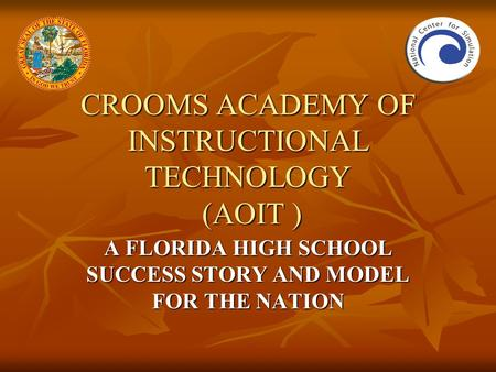CROOMS ACADEMY OF INSTRUCTIONAL TECHNOLOGY (AOIT ) A FLORIDA HIGH SCHOOL SUCCESS STORY AND MODEL FOR THE NATION.