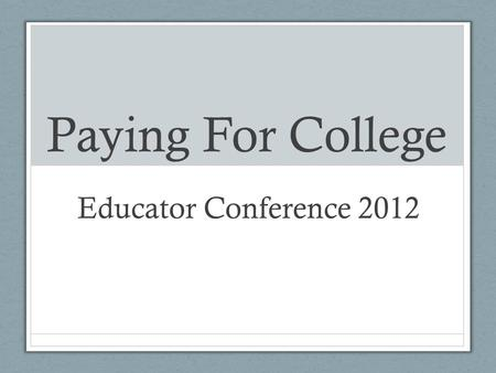 Paying For College Educator Conference 2012. Topic Overviews: Financial Aid (AB130 and AB131) Supporting students in searching for scholarships Supporting.