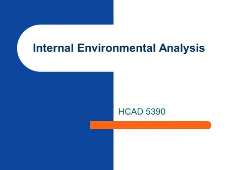 Internal Environmental Analysis HCAD 5390. Assessing Organizational Ability to Make Strategy Analyze historical and current financial performance Review.