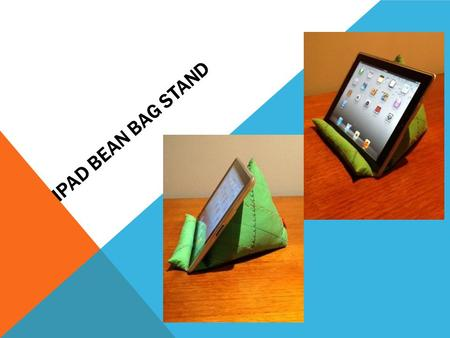 IPAD BEAN BAG STAND. INSTRUCTIONS TO SEW YOUR VERY OWN HANDY IPAD BEAN BAG STAND. This simple iPad Bean Bag Stand is sewn using your favourite medium.