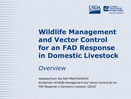 Wildlife Management and Vector Control for an FAD Response in Domestic Livestock Overview Adapted from the FAD PReP/NAHEMS Guidelines: Wildlife Management.