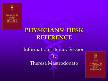PHYSICIANS' DESK REFERENCE Information Literacy Session By Theresa Mastrodonato.