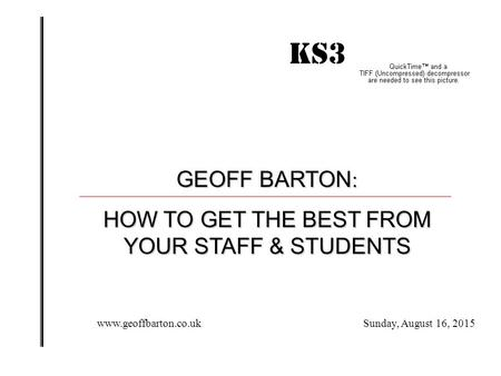 KS3 IMPACT! GEOFF BARTON : HOW TO GET THE BEST FROM YOUR STAFF & STUDENTS Sunday, August 16, 2015www.geoffbarton.co.uk.