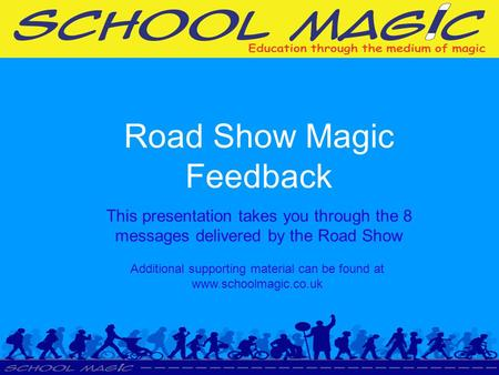 Road Show Magic Feedback This presentation takes you through the 8 messages delivered by the Road Show Additional supporting material can be found at www.schoolmagic.co.uk.