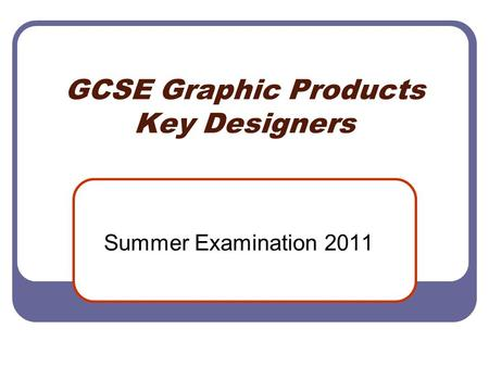 GCSE Graphic Products Key Designers Summer Examination 2011.
