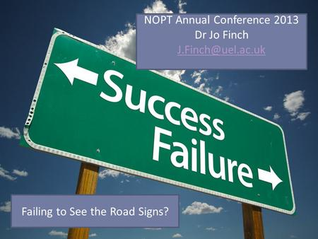 NOPT Annual Conference 2013 Dr Jo Finch Failing to See the Road Signs?