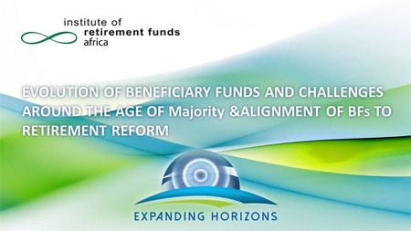 EVOLUTION OF BENEFICIARY FUNDS AND CHALLENGES AROUND THE AGE OF Majority &ALIGNMENT OF BFs TO RETIREMENT REFORM.