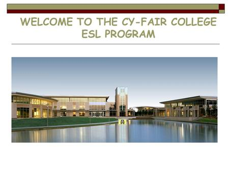 WELCOME TO THE CY-FAIR COLLEGE ESL PROGRAM. PROGRAMS  Basic ESL  Intensive ESL Integrated Skills  ESL Individual Skills  ESL Academic Bridge  ESL.