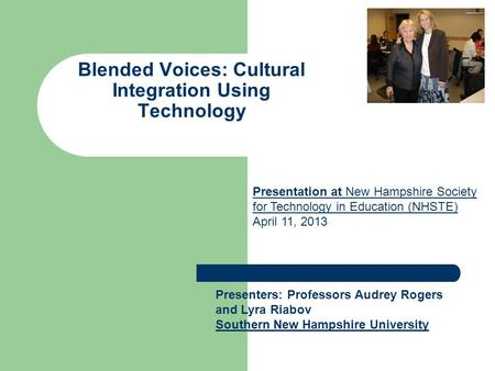 Blended Voices: Cultural Integration Using Technology Presenters: Professors Audrey Rogers and Lyra Riabov Southern New Hampshire University Presentation.