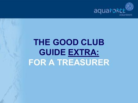 THE GOOD CLUB GUIDE EXTRA: FOR A TREASURER. GETTING STARTED The following sections will provide additional help and support for a club Treasurer in key.