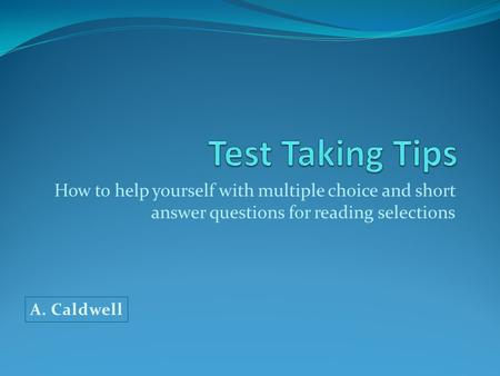 Test Taking Tips How to help yourself with multiple choice and short answer questions for reading selections A. Caldwell.