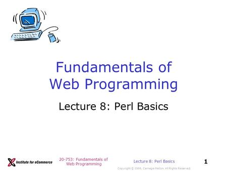 20-753: Fundamentals of Web Programming Copyright © 1999, Carnegie Mellon. All Rights Reserved. 1 Lecture 8: Perl Basics Fundamentals of Web Programming.